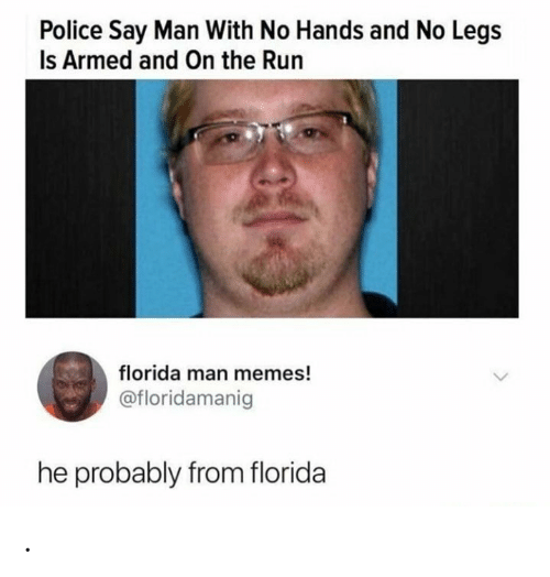 no hands: Police Say Man With No Hands and No Legs  Is Armed and On the Run  florida man memes!  @floridamanig  he probably from florida .