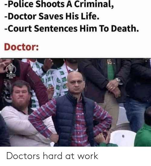 Doctor, Life, and Police: -Police Shoots A Criminal,  -Doctor Saves His Life.  -Court Sentences Him To Death.  Doctor:  IS Doctors hard at work