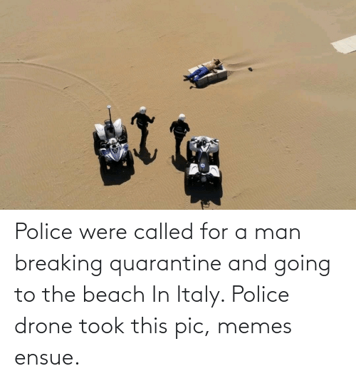 pic: Police were called for a man breaking quarantine and going to the beach In Italy. Police drone took this pic, memes ensue.