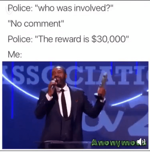 """Police, Who, and Comment: Police: """"who was involved?""""  """"No comment""""  Police: """"The reward is $30,000""""  Мe:  SSCCIATI  Amonymo"""