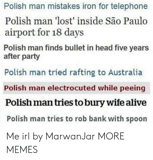 telephone: Polish man mistakes iron for telephone  Polish man 'lost' inside São Paulo  airport for 18 days  Polish man finds bullet in head five years  after party  Polish man tried rafting to Australia  Polish man electrocuted while peeing  Polish man tries to bury wife alive  Polish man tries to rob bank with spoon Me irl by MarwanJar MORE MEMES