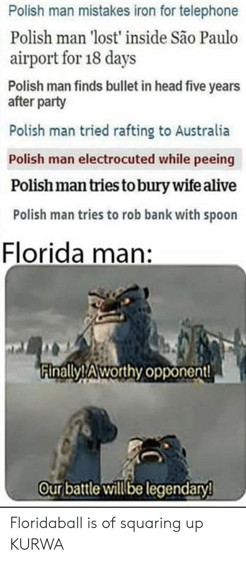 telephone: Polish man mistakes iron for telephone  Polish man 'lost' inside São Paulo  airport for 18 days  Polish man finds bullet in head five years  after party  Polish man tried rafting to Australia  Polish man electrocuted while peeing  Polish man tries to bury wife alive  Polish man tries to rob bank with spoon  Florida man:  Finally! Aworthy opponent  Our battle willbe legendaryl Floridaball is of squaring up KURWA