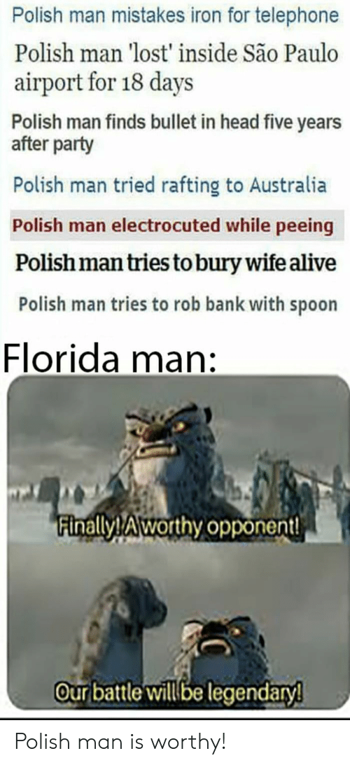 telephone: Polish man mistakes iron for telephone  Polish man 'lost' inside São Paulo  airport for 18 days  Polish man finds bullet in head five years  after party  Polish man tried rafting to Australia  Polish man electrocuted while peeing  Polish man tries to bury wife alive  Polish man tries to rob bank with spoon  Florida man:  inallyTAworthy opponent!  our battle willbe legendary Polish man is worthy!