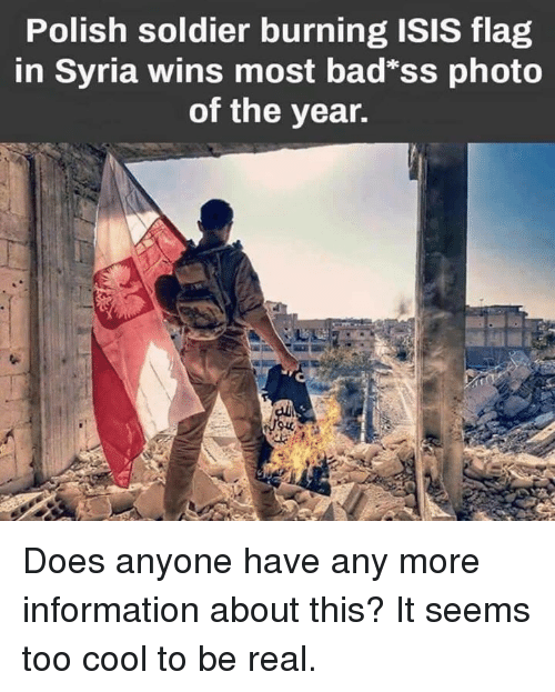"Isis, Cool, and Information: Polish soldier burning ISIS flag  in Syria wins most bad""ss photo  of the year. Does anyone have any more information about this? It seems too cool to be real."