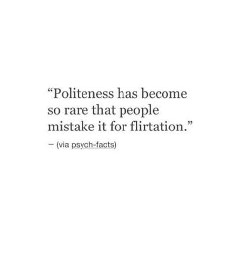 "Facts, Psych, and Rare: ""Politeness has become  so rare that people  mistake it for flirtation.""  92  (via psych-facts)"