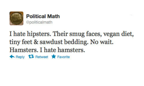 Vegan, Math, and Diet: Political Math  @politicalmath  I hate hipsters. Their smug faces, vegan diet,  tiny feet & sawdust bedding. No wait.  Hamsters. I hate hamsters  ← Reply Retweet ★ Favorite