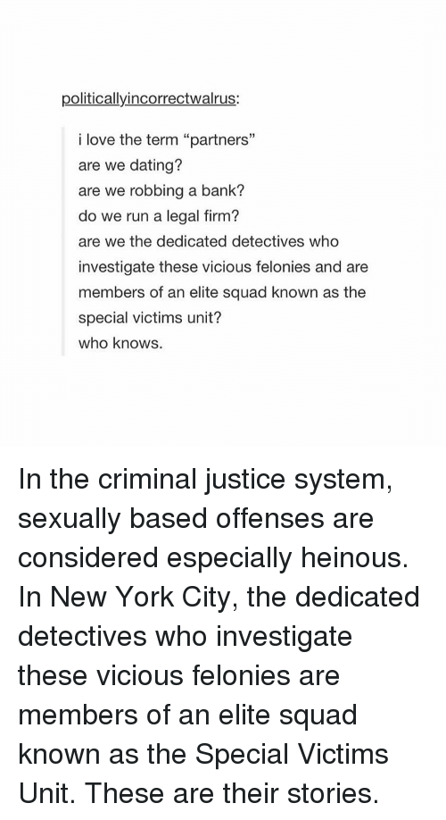 """Criminations: politicallyincorrectwalrus:  i love the term """"partners""""  are we dating?  are we robbing a bank?  do we run a legal firm?  are we the dedicated detectives who  investigate these vicious felonies and are  members of an elite squad known as the  special victims unit?  who knows. In the criminal justice system, sexually based offenses are considered especially heinous. In New York City, the dedicated detectives who investigate these vicious felonies are members of an elite squad known as the Special Victims Unit. These are their stories."""
