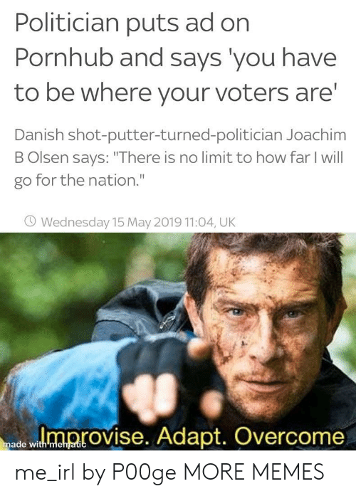 """Dank, Memes, and Pornhub: Politician puts ad on  Pornhub and says you have  to be where your voters are  Danish shot-putter-turned-politician Joachim  B Olsen says: """"There is no limit to how far I will  go for the nation.""""  O Wednesday 15 May 2019 11:04, UK  ed wloprovise. Adapt. Overcome  made with mehgatic me_irl by P00ge MORE MEMES"""