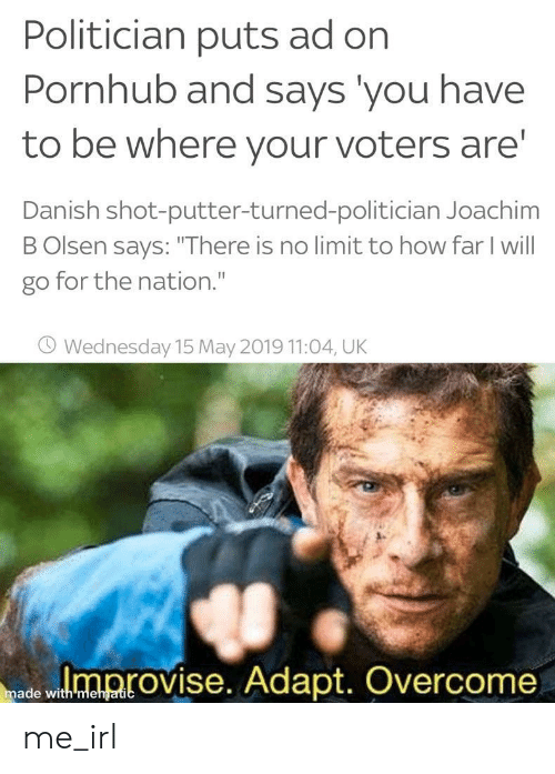 "Pornhub, Wednesday, and Irl: Politician puts ad on  Pornhub and says you have  to be where your voters are  Danish shot-putter-turned-politician Joachim  B Olsen says: ""There is no limit to how far I will  go for the nation.""  O Wednesday 15 May 2019 11:04, UK  ed wloprovise. Adapt. Overcome  made with mehgatic me_irl"