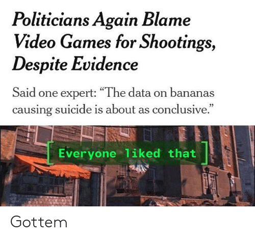 """conclusive: Politicians Again Blame  Video Games for Shootings,  Despite Evidence  Said one expert: """"The data on bananas  causing suicide is about as conclusive.  Everyone 1iked that Gottem"""