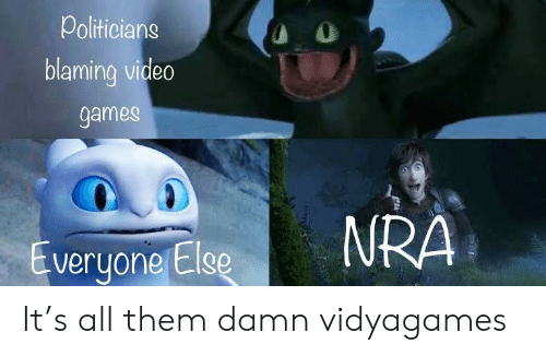nra: Politicians  O  blaming video  games  NRA  Everyone Else It's all them damn vidyagames