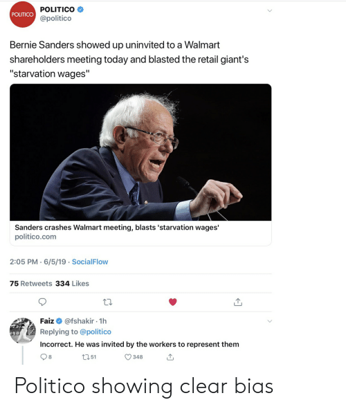 "Bernie Sanders, Walmart, and Giants: POLITICO  POLITICO  @politico  Bernie Sanders showed up uninvited to a Walmart  shareholders meeting today and blasted the retail giant's  ""starvation wages""  Sanders crashes Walmart meeting, blasts 'starvation wages'  politico.com  2:05 PM 6/5/19 SocialFlow  .  75 Retweets 334 Likes  @fshakir 1h  Faiz  .  Replying to @politico  Incorrect. He was invited by the workers to represent them  8  t151  348  T Politico showing clear bias"
