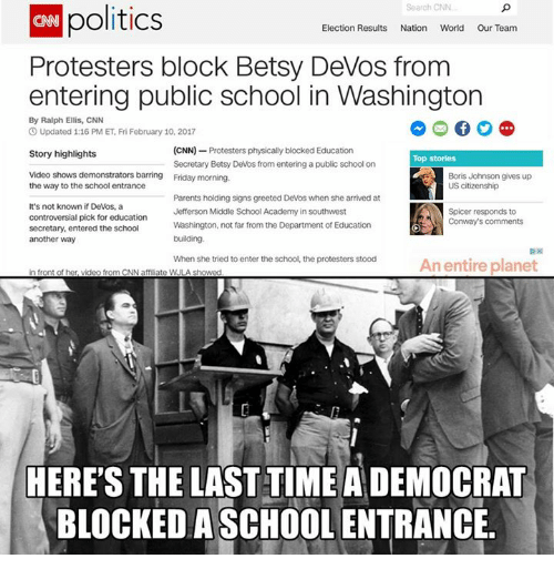 Conway, Memes, and The Departed: politics  Search CNN  Election Results Nation World Our Team  Protesters block Betsy DeVos from  entering public school in Washington  By Ralph Ellis, CNN  O Updated 1:16 PM ET, Fri February 10, 2017  (CNN)  Protesters physically blocked Education  Story highlights  Top stories  Secretary Betsy Devos from entering a public school on  Video shows demonstrators barring Friday morning.  Boris Johnson gives up  US citizenship  the way to the school entrance  Parents holding signs greeted Devos when she arrived at  It's not known if Devos, a  Jefferson Middle School Academy in southwest  Spicer responds to  controversial pick for education  Conway's comments  Washington, not far from the Department  of Education  secretary, entered the school  building.  another way  When she tried to enter the school, the protesters stood  An entire planet  in front of her, video from CNN aff ate WULA showed  HERE'S THE LAST TIME A DEMOCRAT  BLOCKED ASCHOOL ENTRANCE.