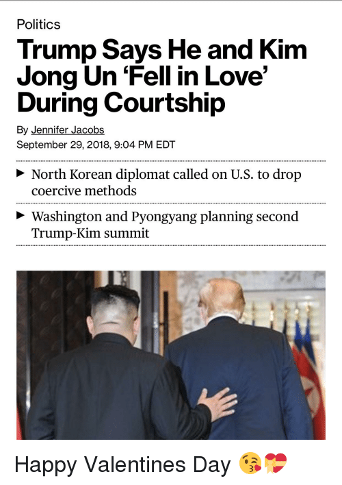 Funny, Kim Jong-Un, and Love: Politics  Trump Says He and Kim  Jong Un 'Fell in Love'  During Courtship  By Jennifer Jacobs  September 29, 2018, 9:04 PM EDT  > North Korean diplomat called on U.S. to drop  coercive methods  Washington and Pyongyang planning second  Trump-Kim summit
