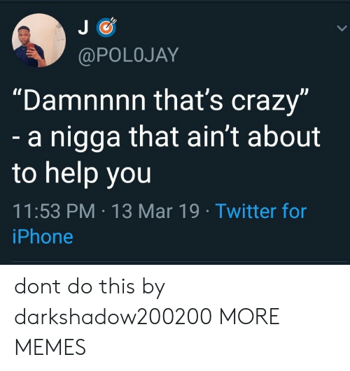 """Thats Crazy: @POLOJAY  """"Damnnnn that's crazy  dl  a nigga that ain't about  to help you  11:53 PM 13 Mar 19 Twitter for  iPhone dont do this by darkshadow200200 MORE MEMES"""