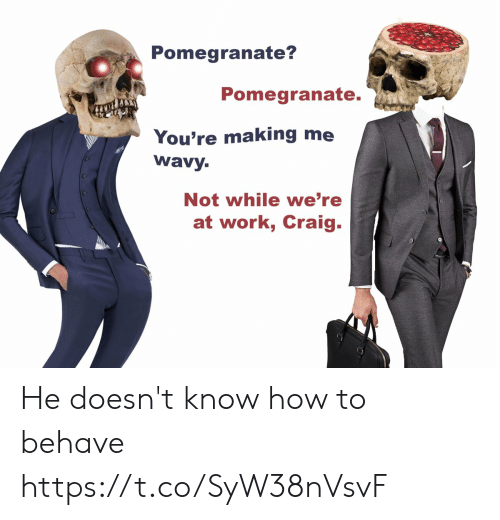 Craig: Pomegranate?  Pomegranate.  You're making me  wavy.  Not while we're  at work, Craig. He doesn't know how to behave https://t.co/SyW38nVsvF