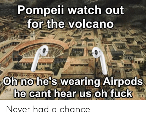 Volcano: Pompeii watch out  ogon  for the volcano  Oh no he's wearing Airpods  he cant hear us oh fuck Never had a chance