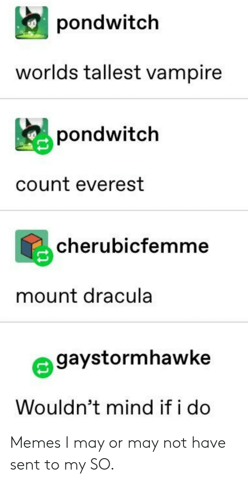 Dracula: pondwitch  worlds tallest vampire  pondwitch  count everest  cherubicfemme  mount dracula  gaystormhawke  Wouldn't mind if i do Memes I may or may not have sent to my SO.