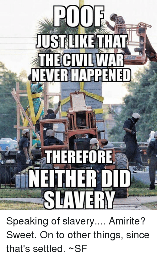 Poofes: POOF  JUSTLIKETHAT  THE CIVIL  NEVER HAPPENED  WAR  THEREFORE  NEITHER DID  SLAVERY Speaking of slavery.... Amirite? Sweet. On to other things, since that's settled. ~SF