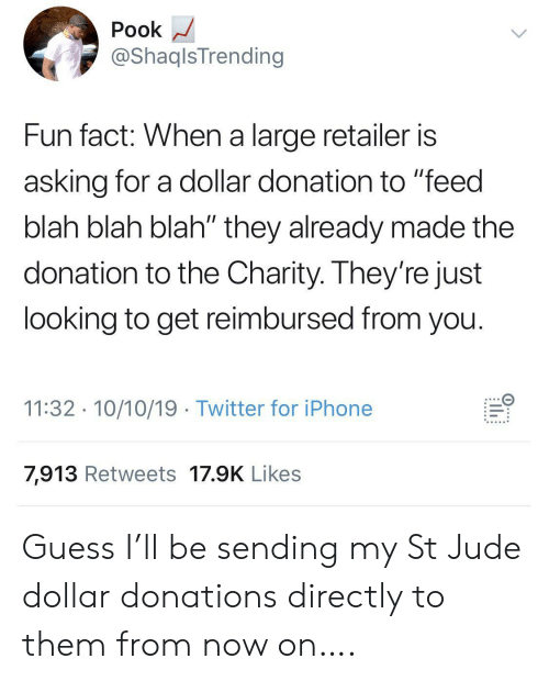 "fun fact: Pook  @ShaqlsTrending  Fun fact: When a large retailer is  asking for a dollar donation to ""feed  blah blah blah"" they already made the  donation to the Charity. They're just  looking to get reimbursed from you.  11:32 10/10/19 Twitter for iPhone  7,913 Retweets 17.9K Likes  ..... Guess I'll be sending my St Jude dollar donations directly to them from now on…."