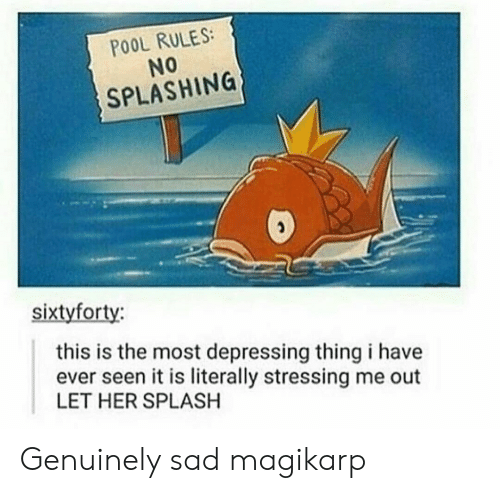 magikarp: POOL RULES:  No  SPLASHING  sixtyforty:  this is the most depressing thing i have  ever seen it is literally stressing me out  LET HER SPLASH Genuinely sad magikarp