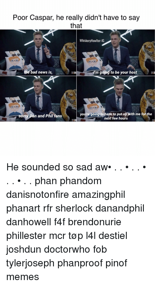 Sherlocking: Poor Caspar, he really didn't have to say  that  Whiskery Howlter-IG  the bad news is,  I'm going to be your host  youre going to have to put up with me for the  sorry Dan and Phil fans  next few hours He sounded so sad aw• . . • . . • . . • . . phan phandom danisnotonfire amazingphil phanart rfr sherlock danandphil danhowell f4f brendonurie phillester mcr tøp l4l destiel joshdun doctorwho fob tylerjoseph phanproof pinof memes