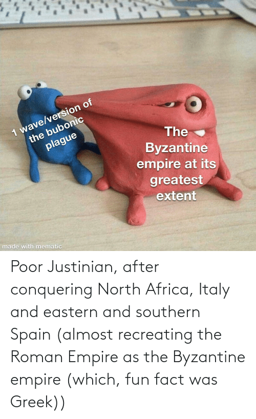 Southern: Poor Justinian, after conquering North Africa, Italy and eastern and southern Spain (almost recreating the Roman Empire as the Byzantine empire (which, fun fact was Greek))