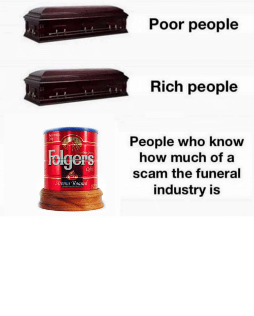 rather: Poor people  Rich people  Automalic  Drip  People who know  how much of a  Folgers  Mountaun Gran  Cofee  scam the funeral  Aroma Roasted  NET  industry is TBH I'd rather my ashes be turned into a diamond and put on the end of a butt plug.