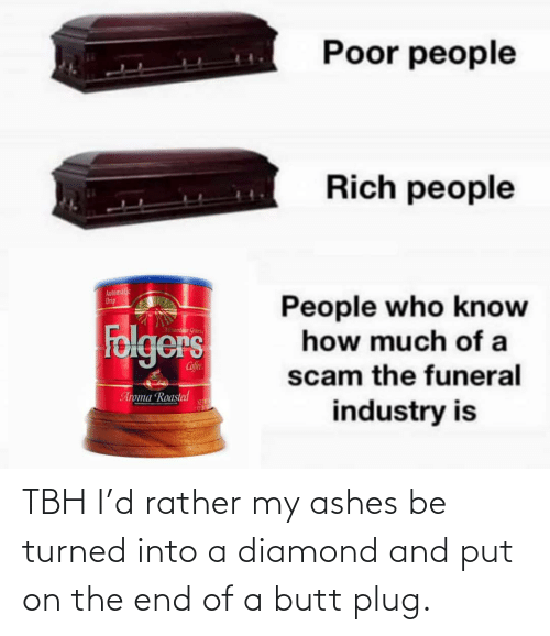 People Who: Poor people  Rich people  Automalic  Drip  People who know  how much of a  Folgers  Mountaun Gran  Cofee  scam the funeral  Aroma Roasted  NET  industry is TBH I'd rather my ashes be turned into a diamond and put on the end of a butt plug.