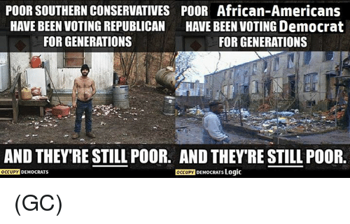 Voting Republican: POOR SOUTHERN CONSERVATIVES POOR African-Americans  HAVE BEEN VOTING REPUBLICAN  HAVE BEEN VOTING Democrat  FOR GENERATIONS  FOR GENERATIONS  AND THEY RESTILL POOR. AND THEY'RE STILL POOR.  OCCUPY  DEMocRATs Logic  OCCUPY  DEMOCRATS (GC)