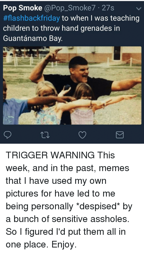 Pictures For: Pop Smoke @Pop_Smoke7 27s  #flashbackfriday to when I was teaching  children to throw hand grenades in  Guantánamo Bay TRIGGER WARNING This week, and in the past, memes that I have used my own pictures for have led to me being personally *despised* by a bunch of sensitive assholes. So I figured I'd put them all in one place. Enjoy.