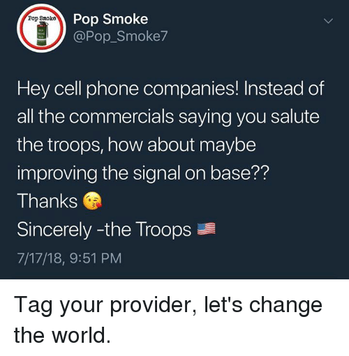 Memes, Phone, and Pop: Pop Smoke  @Pop_Smoke7  Pop Smoke  Hey cell phone companies! Instead of  all the commercials saying you salute  the troops, how about maybe  improving the signal on base??  Thanks  Sincerely -the Troops  7/17/18, 9:51 PM Tag your provider, let's change the world.