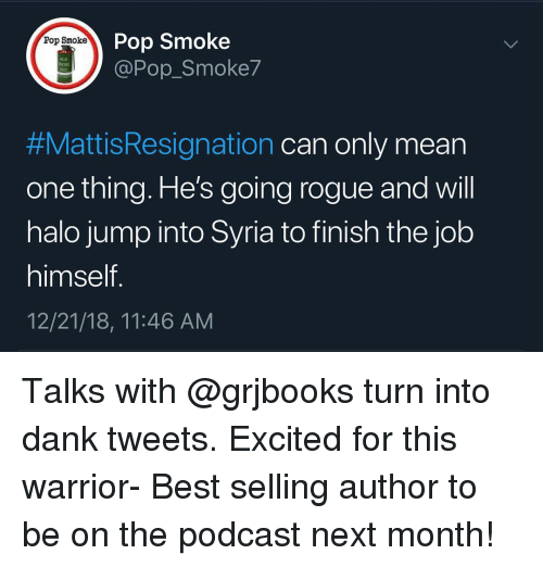 Syria: Pop Smoke  @Pop_Smoke7  Pop Smoke  M18  #MattisResignation can only mean  one thing. He's going rogue and will  halo jump into Syria to finish the job  himself  12/21/18, 11:46 AM Talks with @grjbooks turn into dank tweets. Excited for this warrior- Best selling author to be on the podcast next month!
