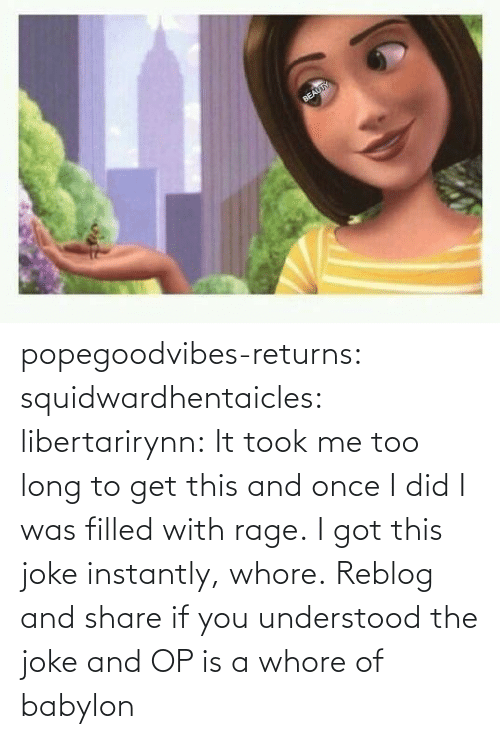 Reblog: popegoodvibes-returns:  squidwardhentaicles:  libertarirynn: It took me too long to get this and once I did I was filled with rage. I got this joke instantly, whore.  Reblog and share if you understood the joke and OP is a whore of babylon