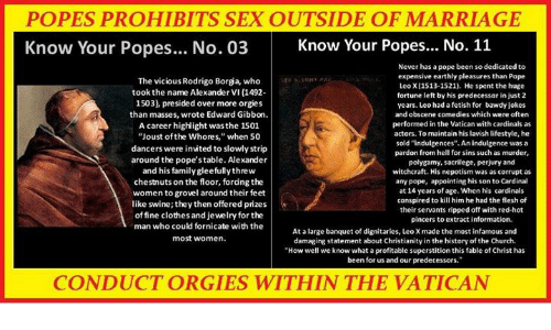 """Népotisme: POPES PROHIBITS SEX OUTSIDE OF MARRIAGE  Know Your Popes... No. 03Know Your Popes... No. 11  The vicious Rodrigo Borga, who  took the name AlexanderVI (1492  1503), presided over more orgies  than masses, wrote Edward Gibbon.  A career highlight was the 1501  """"Joust ofthe Whores,"""" when 50  dancers were invited to slowly strip  around the pope'stable. Alexander  and his family gleefullythrew  chestnuts on the floor, fordng the  women to grovel around their feet  like swine; they then offered prizes  offine clothes and jewelry for the  man who could fornicate with the  most women.  Never has a pope been so dedicated to  expensive earthly pleasures than Pape  Leo XI1513-1521). He spent the huge  fortune left by his predecessor in just 2  years. Leo had a fetish for bawdy jokes  and obscene comedies which were often  performed in the Vatican with cardinals as  actors. To maintain his lavish lifestyle, he  sold """"indulgences"""". An indulgence was a  pardon from hell for sins such as murder,  polyeamy, sacrilece, perjury and  witchcraft. His nepotism was as corrupt as  any pope, appointing his son to Cardinal  at 14 years of age. When his cardinals  conspired to kill him he had the flesh of  their servants ripped off with red-hot  pincers to extract information  At a large banquet of dignitaries, Leo X made the most infamous and  damaging statement about Christianity in the history of the Church.  """"How well we know what a profitable superstition this fable of Christ has  been for us and our predecessors.""""  CONDUCT ORGIES WITHIN THE VATICAN"""