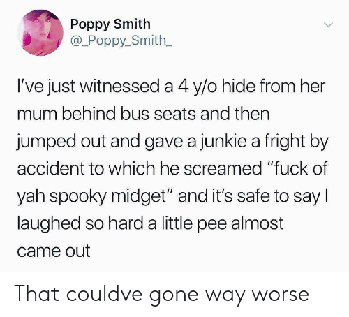 "yah: Poppy Smith  @_Poppy_Smith  l've just witnessed a 4 y/o hide from her  mum behind bus seats and then  jumped out and gave a junkie a fright by  accident to which he screamed ""fuck of  yah spooky midget"" and it's safe to say l  laughed so hard a little pee almost  came out That couldve gone way worse"