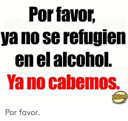 Alcohol, Platano, and No Se: Por favor,  ya no se refugien  en el alcohol.  Yano cabemos.  Platano Por favor.