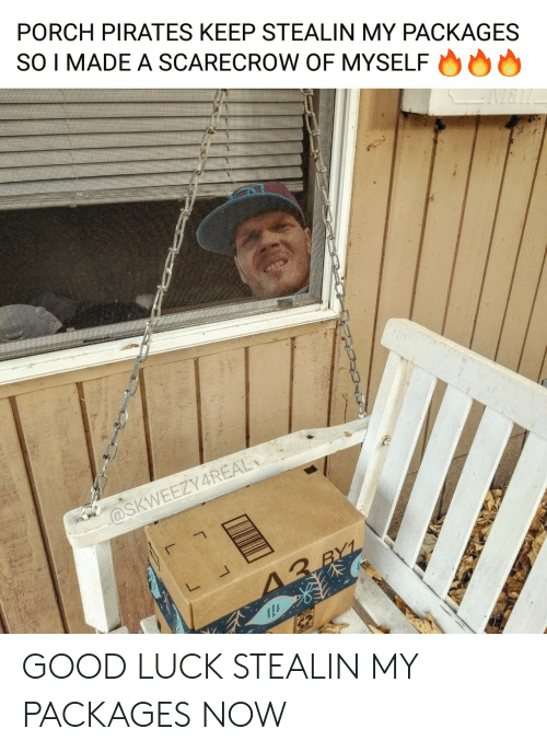 Pirates: PORCH PIRATES KEEP STEALIN MY PACKAGES  SO I MADE A SCARECROW OF MYSELF  @SKWEEZY4REAL  13 RYL GOOD LUCK STEALIN MY PACKAGES NOW