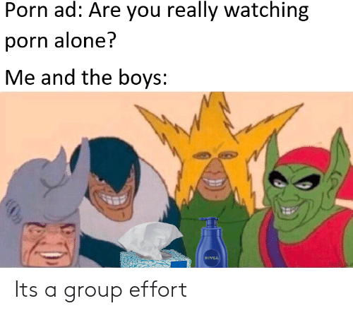 Being Alone, Porn, and Boys: Porn ad: Are you really watching  porn alone?  Me and the boys:  MIVIA Its a group effort