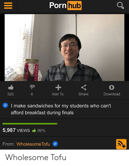 Breakfast: Porn hub  1  Add To  520  Share  Download  6  I make sandwiches for my students who can't  afford breakfast during finals  5,987 VIEWS cib 99%  From: Wholesome Tofu Wholesome Tofu