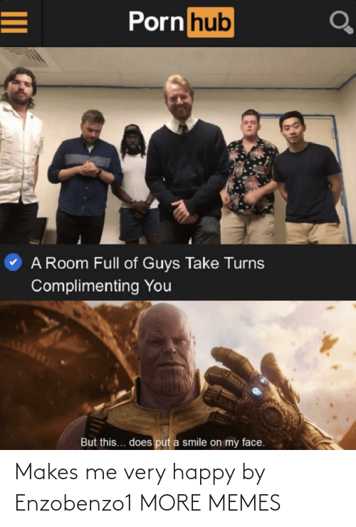put a smile on: Porn hub  A Room Full of Guys Take Turns  Complimenting You  But this... does put a smile on my face. Makes me very happy by Enzobenzo1 MORE MEMES