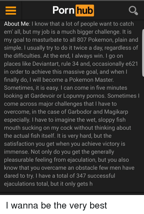 magikarp: Porn hub  About Me: I know that a lot of people want to catch  em all, but my job is a much bigger challenge. It IS  my goal to masturbate to all 807 Pokemon, plain and  simple. I usually try to do it twice a day, regardless of  the difficulties. At the end, I always win. I go on  places like Deviantart, rule 34 and, occasionally e621  in order to achieve this massive goal, and when  finally do, I will become a Pokemon Master.  Sometimes, it is easy. I can come in five minutes  looking at Gardevoir or Lopunny pornos. Sometimes l  come across major challenges that I have to  overcome, in the case of Garbodor and Magikarp  especially. I have to imagine the wet, sloppy fish  mouth sucking on my cock without thinking about  the actual fish itself. It is very hard, but the  satisfaction you get when you achieve victory is  immense. Not only do you get the generally  pleasurable feeling from ejaculation, but you also  know that you overcame an obstacle few men have  dared to try. I have a total of 347 successful  ejaculations total, but it only gets h I wanna be the very best
