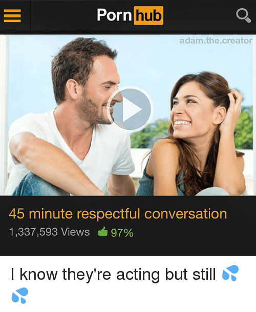 Porning: Porn hub  adam.the.creator  45 minute respectful conversation  1,337,593 Views 97% I know they're acting but still 💦💦