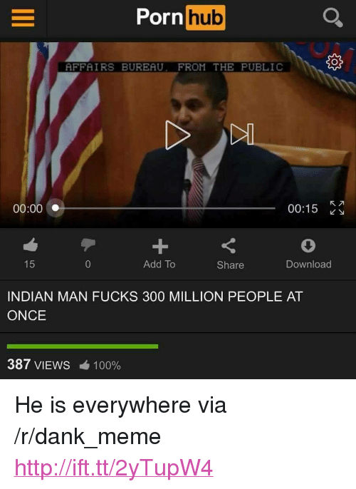 """He Is Everywhere: Porn  hub  AFFAIRS BUREAU. FROM THE PUBLIC  00:00  00:15  Add To  Share  Download  INDIAN MAN FUCKS 300 MILLION PEOPLE AT  ONCE  387 VIEWS  100% <p>He is everywhere via /r/dank_meme <a href=""""http://ift.tt/2yTupW4"""">http://ift.tt/2yTupW4</a></p>"""
