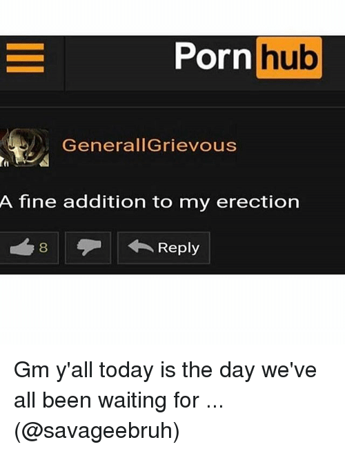 Porning: Porn  hub  GenerallGrievous  t1  A fine addition to my erection Gm y'all today is the day we've all been waiting for ... (@savageebruh)