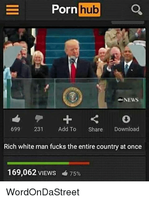 Memes, Porn Hub, and 🤖: Porn  hub  NEWS  699 2231 Add To  Share  Download  Rich white man fucks the entire country at once  169,062 VIEws 75% WordOnDaStreet