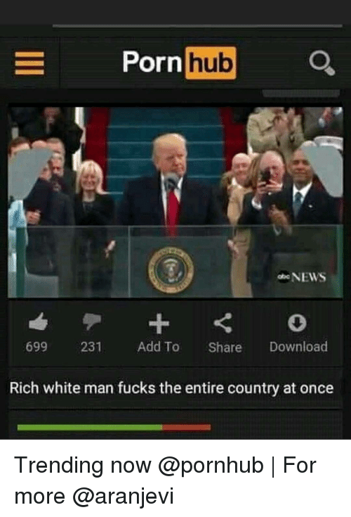 Memes, Porn Hub, and Pornhub: Porn  hub  NEWS  699  231  Add To  Share  Download  Rich white man fucks the entire country at once Trending now @pornhub | For more @aranjevi
