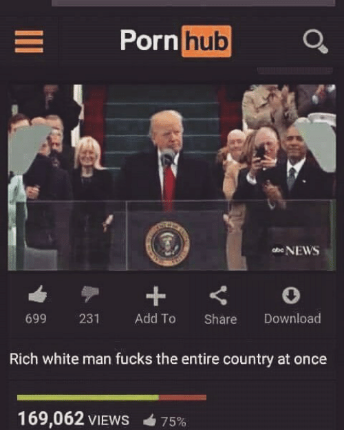 Porn Hub, Dank Memes, and Download: Porn  hub  NEWS  699  231  Add To  Share  Download  Rich white man fucks the entire country at once  169,062 VIEws 75%
