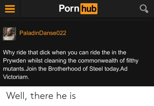 commonwealth: Porn hub  PaladinDanse022  Why ride that dick when you can ride the in the  Prywden whilst cleaning the commonwealth of filthy  mutants.Join the Brotherhood of Steel today.Ad  Victoriam. Well, there he is