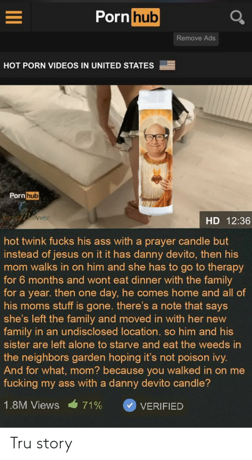 Being Alone, Ass, and Family: Porn hub  Remove Ads  HOT PORN VIDEOS IN UNITED STATES  Porn hub  HD 12:36  hot twink fucks his ass with a prayer candle but  instead of jesus on it it has danny devito, then his  mom walks in on him and she has to go to therapy  for 6 months and wont eat dinner with the family  for a year. then one day, he comes home and all of  his moms stuff is gone. there's a note that says  she's left the family and moved in with her new  family in an undisclosed location. so him and his  sister are left alone to starve and eat the weeds in  the neighbors garden hoping it's not poison ivy.  And for what, mom? because you walked in on me  fucking my ass with a danny devito candle?  1.8M Views  71%  VERIFIED Tru story